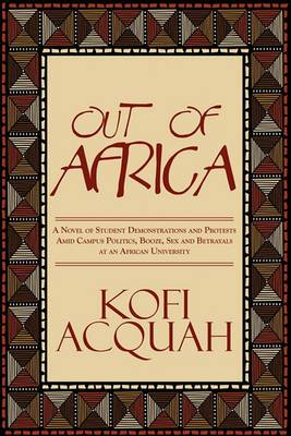 Out of Africa: A Novel of Student Demonstrations and Protests Amid Campus Politics, Booze, Sex and Betrayals at an African University