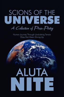 Scions of the Universe: A Collection of Prose-Poetry; Human Journey Through Undulating Terrain Does Not Mean Giving Up