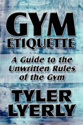 Gym Etiquette: A Guide to the Unwritten Rules of the Gym