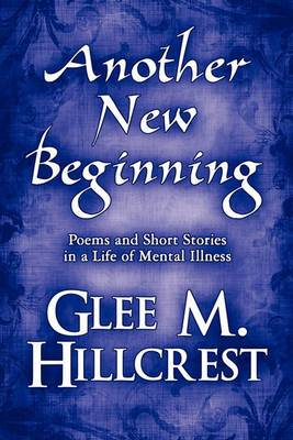 Another New Beginning: Poems and Short Stories in a Life of Mental Illness