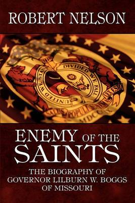 Enemy of the Saints: The Biography of Governor Lilburn W. Boggs of Missouri