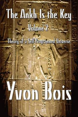 The Ankh Is the Key: Volume 2: Theory of a Self-Programmed Universe