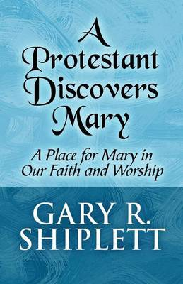 A Protestant Discovers Mary: A Place for Mary in Our Faith and Worship