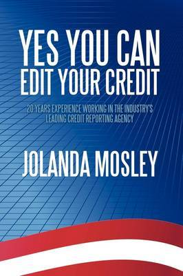 Yes You Can Edit Your Credit: 20 Years Experience Working in the Industry's Leading Credit Reporting Agency