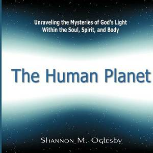 The Human Planet: Unraveling the Mysteries of God's Light Within the Soul, Spirit, and Body
