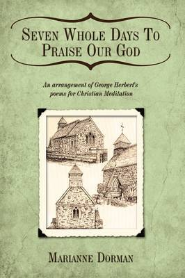 Seven Whole Days To Praise Our God: An Arrangement of George Herbert's Poems for Christian Meditation