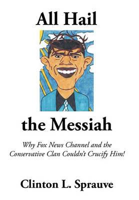 All Hail the  Messiah : Why Fox News Channel and the Conservative Clan Couldn't Crucify Him!