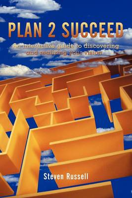 Plan 2 Succeed: An Interactive Guide to Discovering and Realizing Your Vision