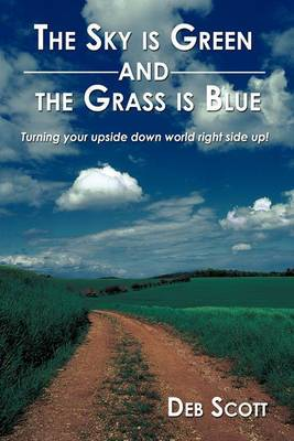 The Sky is Green and the Grass is Blue: Turning Your Upside Down World Right Side Up!