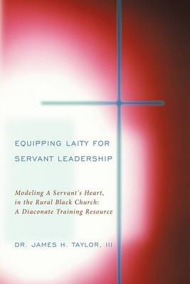 Equipping Laity For Servant Leadership: Modeling A Servant's Heart, in the Rural Black Church: A Diaconate Training Resource