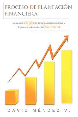 Proceso de Planeacion Financiera: La Manera Simple de Tomar Control de Su Dinero y Lograr Una Independencia Financiera