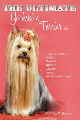 The Ultimate Yorkshire Terrier Book: Guide to Caring, Raising, Training, Breeding, Whelping, Feeding and Loving a Yorkie
