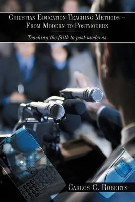 Christian Education Teaching Methods - From Modern to Postmodern: Teaching the Faith to Post-moderns