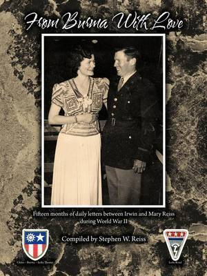From Burma With Love: Fifteen Months of Daily Letters Between Irwin and Mary Reiss During World War II