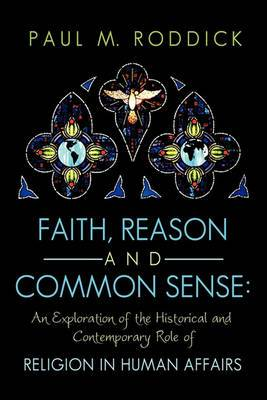 Faith, Reason and Common Sense: An Exploration of the Historical and Contemporary Role of Religion in Human Affairs