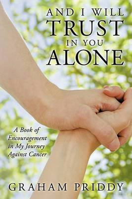 And I Will Trust in You Alone: A Book of Encouragement in My Journey Against Cancer