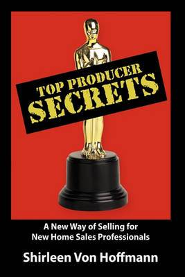 Top Producer Secrets: A New Way of Selling for New Home Sales Professionals