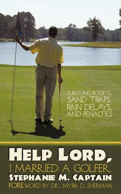 Help Lord, I Married A Golfer: Surviving Bogeys, Sand Traps, Rain Delays, and Penalties
