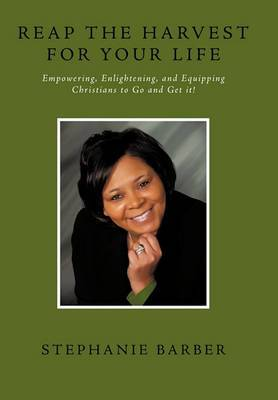 Reap the Harvest for Your Life: Empowering, Enlightening and Equipping Christians to Go and Get It!