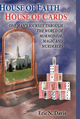 House of Faith House of Cards: One Man's Journey Through the World of Mormonism, Magic, and Murderers