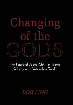 Changing of the Gods: The Future of Judeo-Christian-Islamic Religion in a Postmodern World
