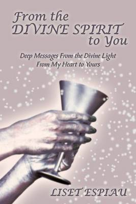 From the Divine Spirit to You: Deep Messages From the Divine Light From My Heart to Yours