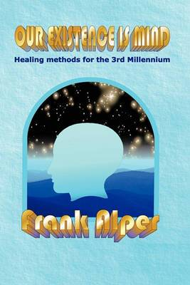Our Existence is Mind: Healing Methods for the 3rd Millennium