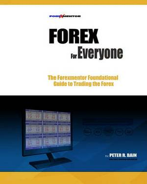 Forex for Everyone: Forexmentor's Foundational Guide to Trading the Forex