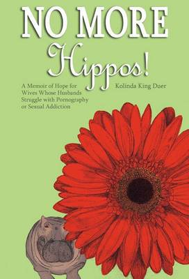 No More Hippos!: A Memoir of Hope for Wives Whose Husbands Struggle with Pornography or Sexual Addiction