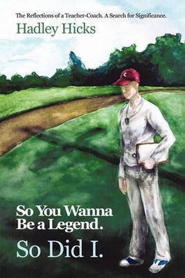 So You Wanna Be a Legend. So Did I.: The Reflections of a Teacher-Coach. A Search for Significance.