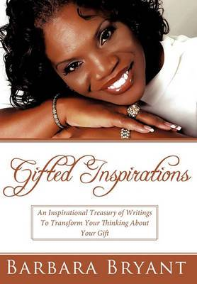 Gifted Inspirations: An Inspirational Treasury of Writings To Transform Your Thinking About Your Gift