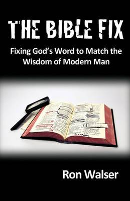 The Bible Fix: Fixing God's Word to Match the Wisdom of Modern Man
