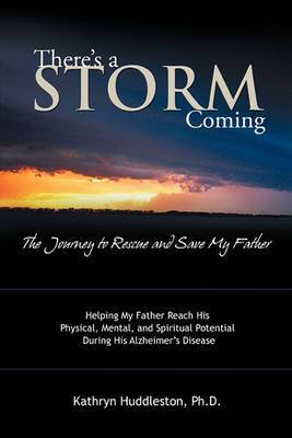 There's a Storm Coming: the Journey to Rescue and Save My Father: Helping My Father Achieve His Mental, Physical, and Spiritual Potential During His Alzheimer's Disease