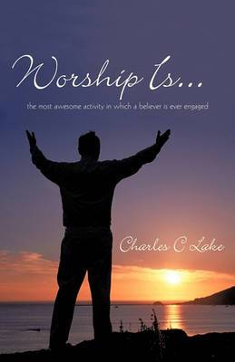 Worship Is...: The Most Awesome Activity in Which a Believer is Ever Engaged