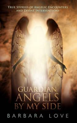 Guardian Angels By My Side: True Stories of Angelic Encounters and Divine Interventions