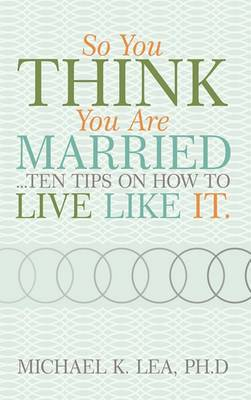 So You Think You are Married ...Ten Tips on How to Live Like it.