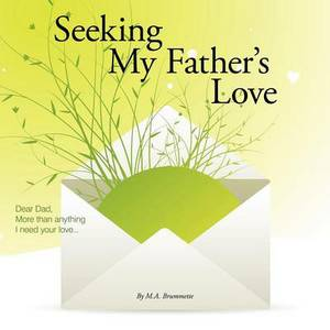 Seeking My Father's Love: Dear Dad, More Than Anything I Need Your Love...