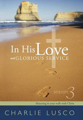In His Love and Glorious Service: Season 3 Maturing in Your Walk with Christ