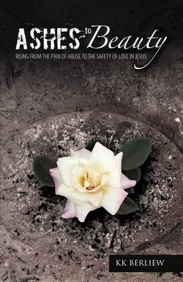 Ashes to Beauty: Rising From The Pain Of Abuse To The Safety Of Love In Jesus