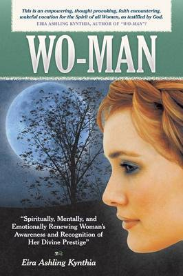 Wo-Man: Mentally, Emotionally, Physically, and Spiritually Renewing Our Awareness of  What  We Are as Women, So We Can Then Begin Creating  Who  We Are