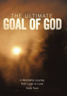 The Ultimate Goal of God: A Wonderful Journey from Logic to Love