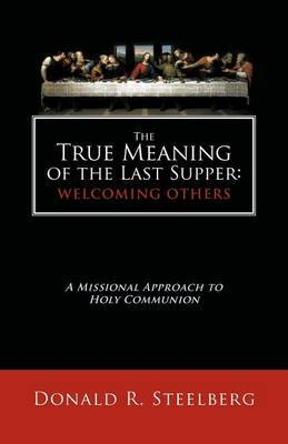 The True Meaning of the Last Supper: Welcoming Others: A Missional Approach to Holy Communion