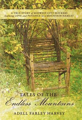 Tales of the Endless Mountains: A True Story of Midwest City Slickers Learning Love and Patience in a Mountain Hamlet