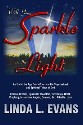 Will You Sparkle in the Light: An End-of-the-Age Crash Course in the Supernatural and Spiritual Things of God