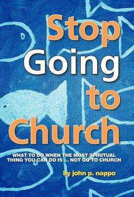 Stop GOING to Church: What to Do When the Most Spiritual Thing You Can Do is ... NOT Go to Church
