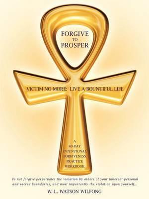Forgive to Prosper: Victim No More: Live a Bountiful Life