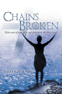 Chains Broken: With Seeds of Faith Sown and Watered by the Holy Spirit