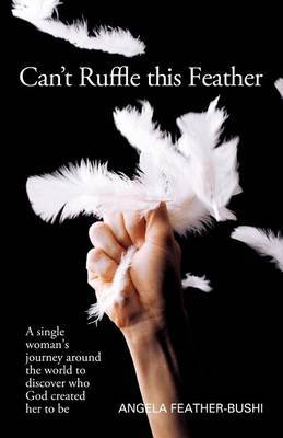 Can't Ruffle This Feather: A Single Women's Journey Around the World in Order to Discover Who God Created Her to be