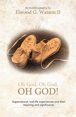 Oh God, Oh God, OH GOD!: Supernatural, Real-life Experiences and Their Meaning and Significance.