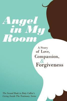 Angel in My Room: A Story of Love, Compassion, and Forgiveness